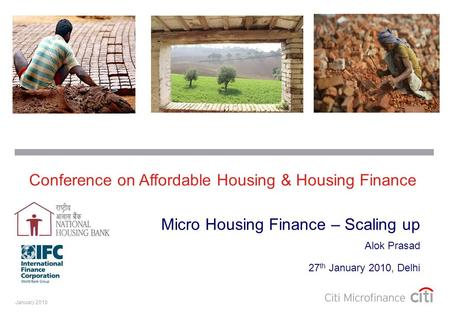 January 2010 Alok Prasad 27 th January 2010, Delhi Micro Housing Finance – Scaling up Conference on Affordable Housing & Housing Finance.