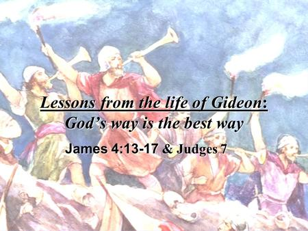 Lessons from the life of Gideon: Gods way is the best way James 4:13-17 & Judges 7.