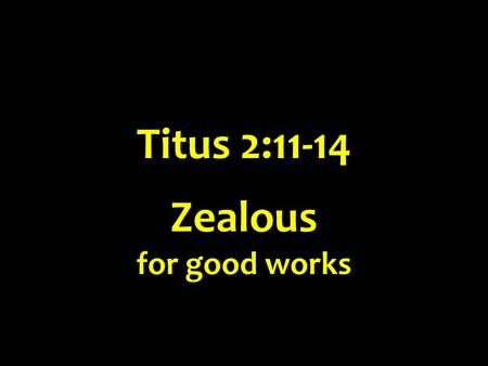 Titus 2:11-14 Zealous for good works. Zealous for good works Titus 2:11-14 Literally, a zealot [Gk z ē l ō t ē s] for good works Vines – an uncompromising.