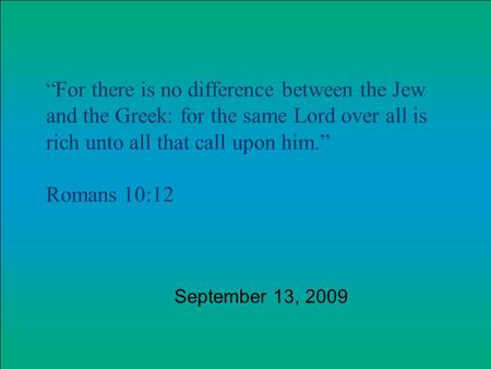 For there is no difference between the Jew and the Greek: for the same Lord over all is rich unto all that call upon him. Romans 10:12 September 13, 2009.