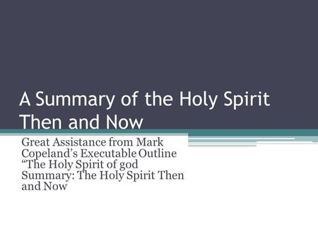 A Summary of the Holy Spirit Then and Now Great Assistance from Mark Copelands Executable Outline The Holy Spirit of god Summary: The Holy Spirit Then.