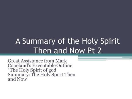 A Summary of the Holy Spirit Then and Now Pt 2 Great Assistance from Mark Copelands Executable Outline The Holy Spirit of god Summary: The Holy Spirit.