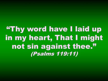 Thy word have I laid up in my heart, That I might not sin against thee. (Psalms 119:11)