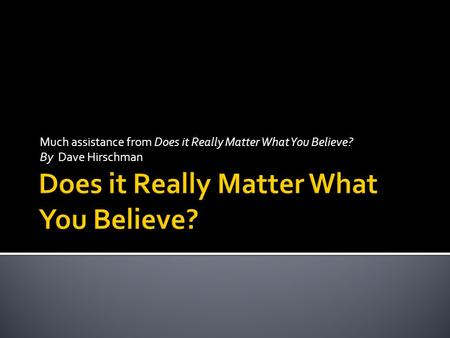 Much assistance from Does it Really Matter What You Believe? By Dave Hirschman.