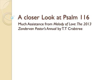 A closer Look at Psalm 116 Much Assistance from Melody of Love: The 2013 Zondervan Pastors Annual by T.T Crabtree.