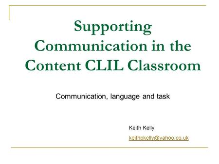 Supporting Communication in the Content CLIL Classroom Communication, language and task Keith Kelly