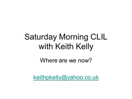 Saturday Morning CLIL with Keith Kelly Where are we now?