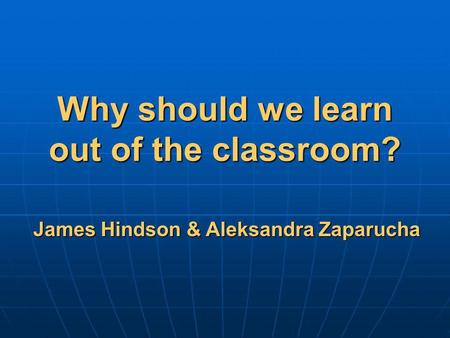 Why should we learn out of the classroom? James Hindson & Aleksandra Zaparucha.