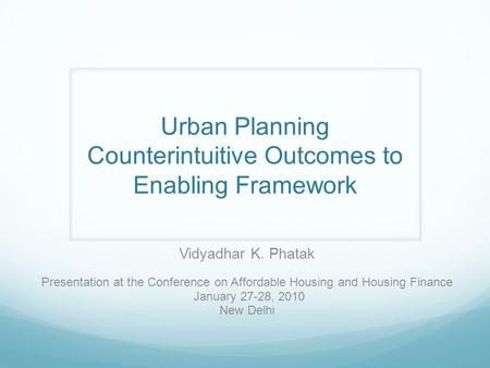 Urban Planning Counterintuitive Outcomes to Enabling Framework Vidyadhar K. Phatak Presentation at the Conference on Affordable Housing and Housing Finance.