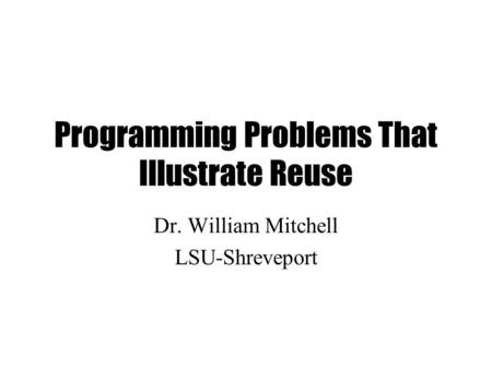 Programming Problems That Illustrate Reuse Dr. William Mitchell LSU-Shreveport.