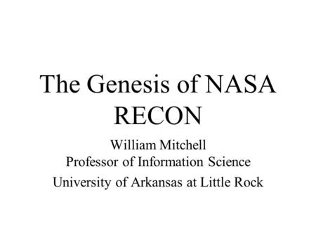 The Genesis of NASA RECON William Mitchell Professor of Information Science University of Arkansas at Little Rock.