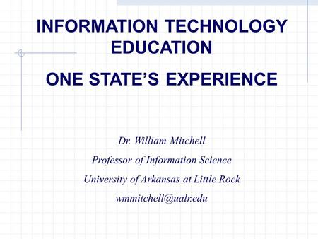 INFORMATION TECHNOLOGY EDUCATION ONE STATES EXPERIENCE Dr. William Mitchell Professor of Information Science University of Arkansas at Little Rock