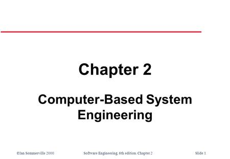 ©Ian Sommerville 2000 Software Engineering, 6th edition. Chapter 2Slide 1 Chapter 2 Computer-Based System Engineering.