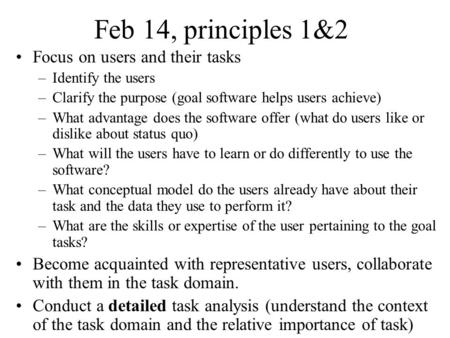 Feb 14, principles 1&2 Focus on users and their tasks –Identify the users –Clarify the purpose (goal software helps users achieve) –What advantage does.