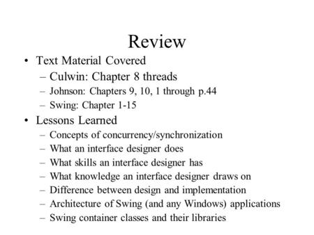 Review Text Material Covered –Culwin: Chapter 8 threads –Johnson: Chapters 9, 10, 1 through p.44 –Swing: Chapter 1-15 Lessons Learned –Concepts of concurrency/synchronization.