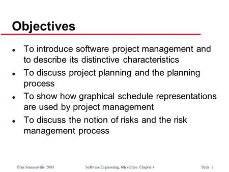 ©Ian Sommerville 2000Software Engineering, 6th edition. Chapter 4 Slide 1 Objectives l To introduce software project management and to describe its distinctive.