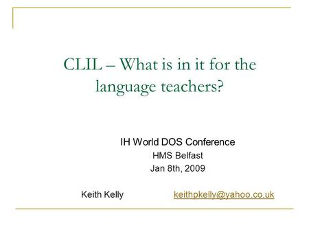 CLIL – What is in it for the language teachers? IH World DOS Conference HMS Belfast Jan 8th, 2009 Keith Kelly