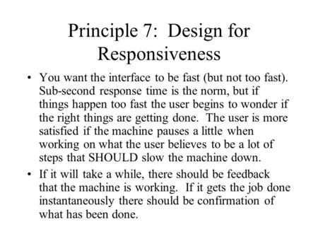 Principle 7: Design for Responsiveness You want the interface to be fast (but not too fast). Sub-second response time is the norm, but if things happen.