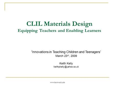 Www.factworld.info CLIL Materials Design Equipping Teachers and Enabling Learners 'Innovations in Teaching Children and Teenagers' March 23 rd, 2009 Keith.