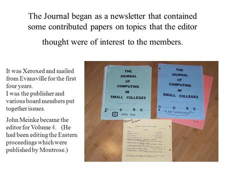 The Journal began as a newsletter that contained some contributed papers on topics that the editor thought were of interest to the members. It was Xeroxed.