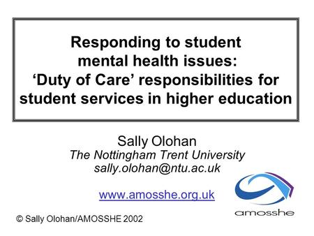 Responding to student mental health issues: Duty of Care responsibilities for student services in higher education Sally Olohan The Nottingham Trent University.