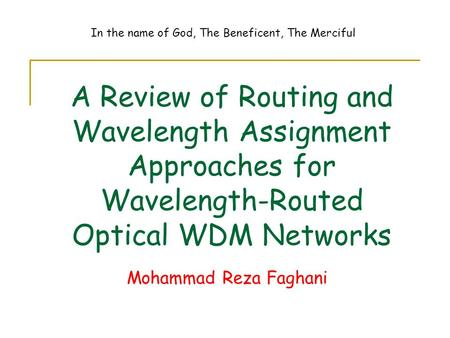 A Review of Routing and Wavelength Assignment Approaches for Wavelength-Routed Optical WDM Networks Mohammad Reza Faghani In the name of God, The Beneficent,