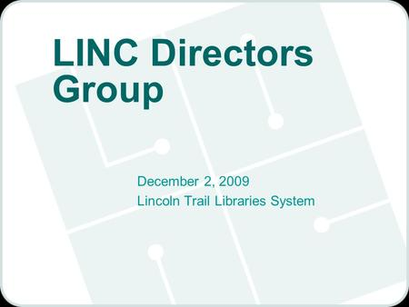 LINC Directors Group December 2, 2009 Lincoln Trail Libraries System.