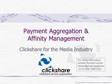 Copyright © 2005 – Clickshare Service Corp. All rights reserved. Payment Aggregation & Affinity Management Clickshare for the Media Industry For more information.