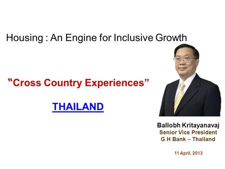Cross Country Experiences THAILAND Ballobh Kritayanavaj Senior Vice President G H Bank – Thailand 11 April, 2013 Housing : An Engine for Inclusive Growth.