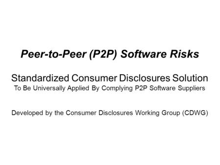 Peer-to-Peer (P2P) Software Risks Standardized Consumer Disclosures Solution To Be Universally Applied By Complying P2P Software Suppliers Developed by.