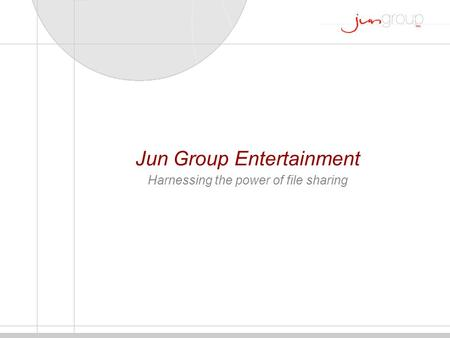 Jun Group Entertainment Harnessing the power of file sharing.