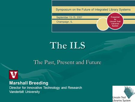 The ILS The Past, Present and Future Marshall Breeding Director for Innovative Technology and Research Vanderbilt University.