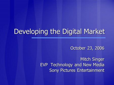 Developing the Digital Market October 23, 2006 Mitch Singer EVP Technology and New Media Sony Pictures Entertainment.