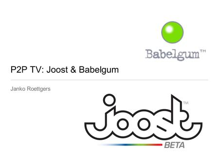 P2P TV: Joost & Babelgum Janko Roettgers. Babelgum & Joost: P2P TV applications Shows are streamed to users PC.