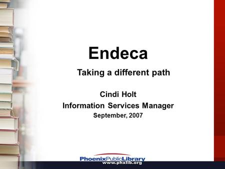 Endeca Taking a different path Cindi Holt Information Services Manager September, 2007.