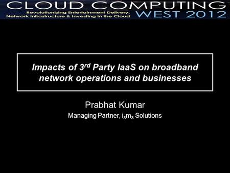 Impacts of 3 rd Party IaaS on broadband network operations and businesses Prabhat Kumar Managing Partner, i 3 m 3 Solutions.