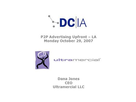 P2P Advertising Upfront – LA Monday October 29, 2007 Dana Jones CEO Ultramercial LLC.