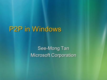 P2P in Windows See-Mong Tan Microsoft Corporation.