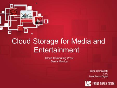 Cloud Storage for Media and Entertainment Cloud Computing West Santa Monica Brian Campanotti CTO Front Porch Digital.