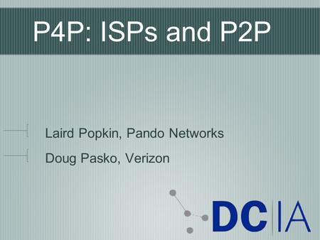 P4P: ISPs and P2P Laird Popkin, Pando Networks Doug Pasko, Verizon.