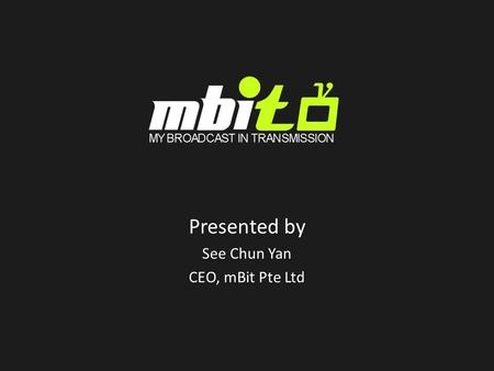 Presented by See Chun Yan CEO, mBit Pte Ltd. Who is mBit? Singapore-based mobile service provider established in Apr 2007 as a mTouche company Early pioneer.