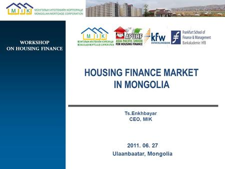 2011. 06. 27 Ulaanbaatar, Mongolia HOUSING FINANCE MARKET IN MONGOLIA Ts.Enkhbayar CEO, MIK WORKSHOP ON HOUSING FINANCE.