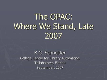The OPAC: Where We Stand, Late 2007 K.G. Schneider College Center for Library Automation Tallahassee, Florida September, 2007.