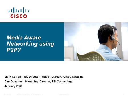 © 2007 Cisco Systems, Inc. All rights reserved.Cisco ConfidentialService Node 1 Mark Carroll – Sr. Director, Video TG, NMAI Cisco Systems Dan Donahue -