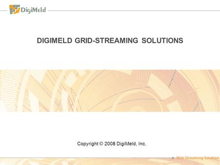 Web Streaming Solution DIGIMELD GRID-STREAMING SOLUTIONS Copyright © 2008 DigiMeld, Inc.