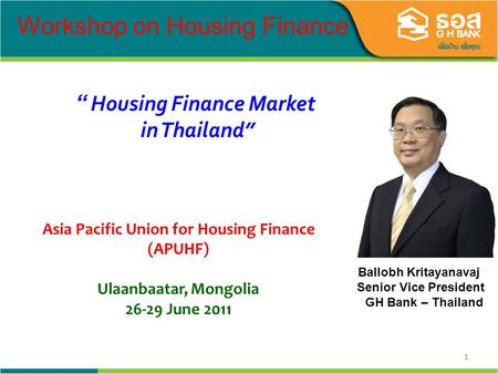 11 Ballobh Kritayanavaj Senior Vice President GH Bank – Thailand Housing Finance Market in Thailand Workshop on Housing Finance Asia Pacific Union for.