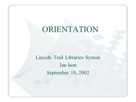 ORIENTATION Lincoln Trail Libraries System Jan Ison September 18, 2002.