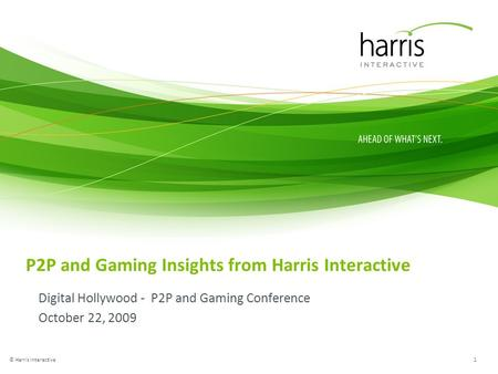 P2P and Gaming Insights from Harris Interactive Digital Hollywood - P2P and Gaming Conference October 22, 2009 1 © Harris Interactive.