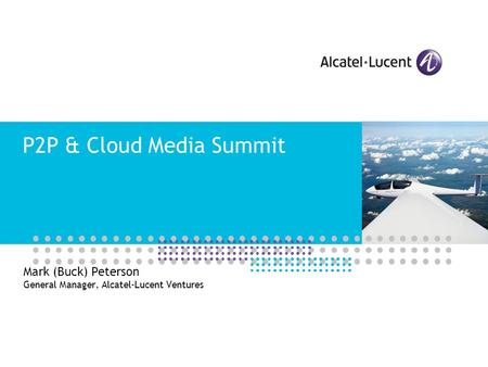 P2P & Cloud Media Summit Mark (Buck) Peterson General Manager, Alcatel-Lucent Ventures.