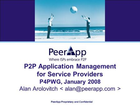 PeerApp Proprietary and Confidential P2P Application Management for Service Providers P4PWG, January 2008 Alan Arolovitch.